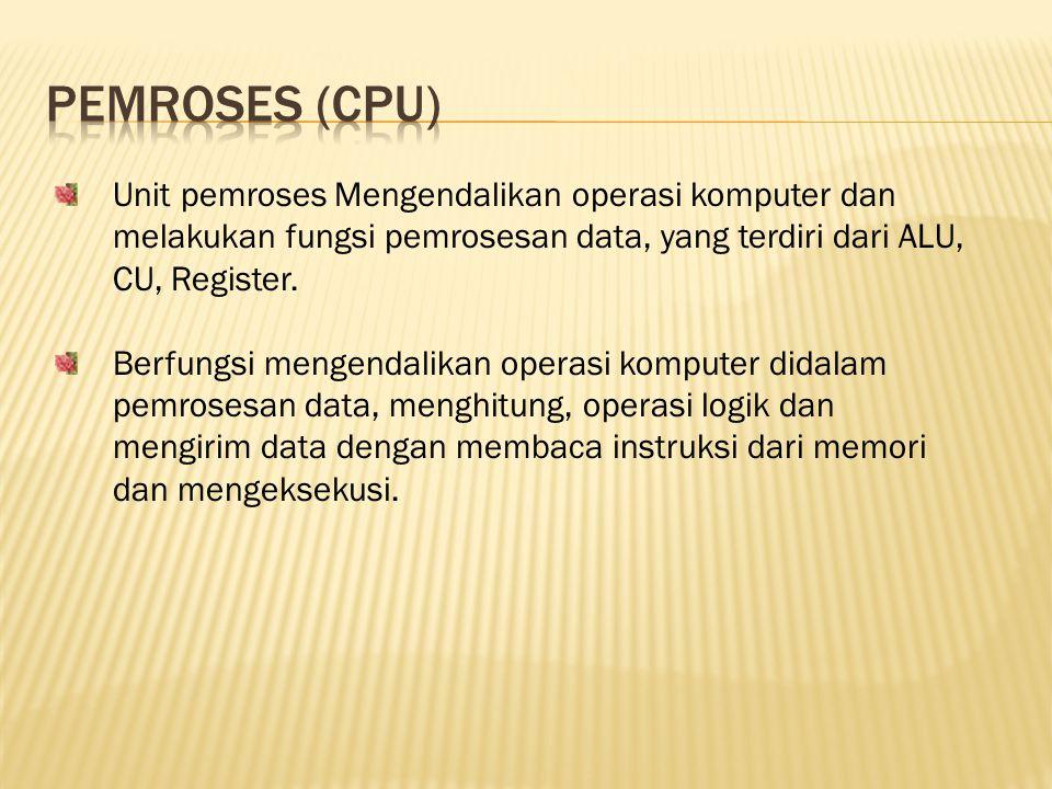 Unit pemroses Mengendalikan operasi komputer dan melakukan fungsi pemrosesan data, yang terdiri dari ALU, CU, Register. Berfungsi mengendalikan operas