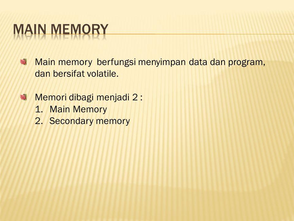 Main memory berfungsi menyimpan data dan program, dan bersifat volatile. Memori dibagi menjadi 2 : 1.Main Memory 2.Secondary memory