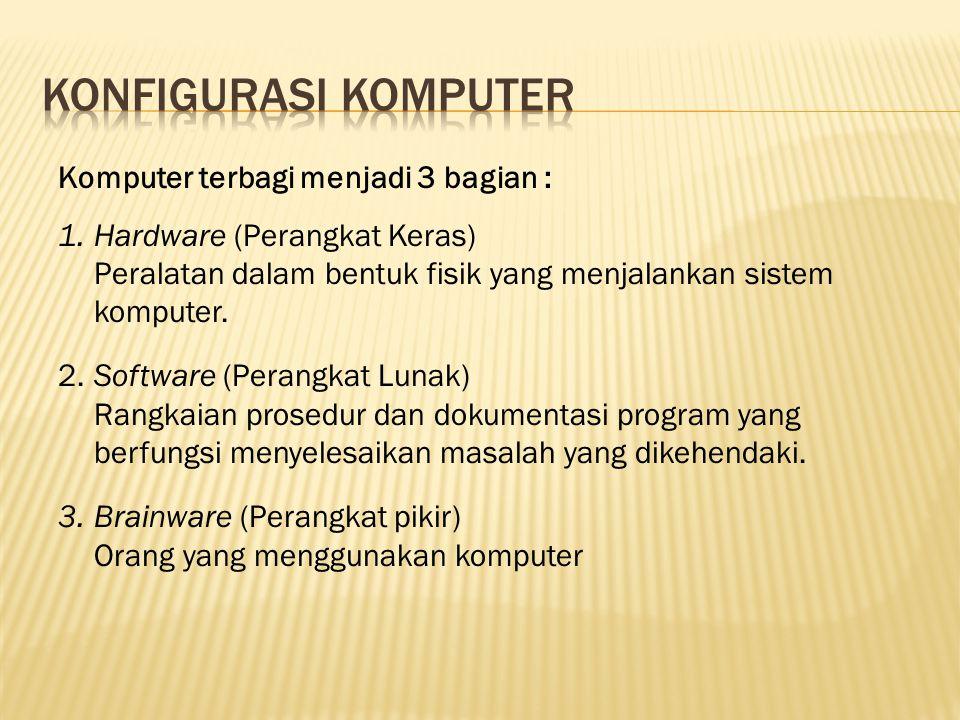 Komputer terbagi menjadi 3 bagian : 1.Hardware (Perangkat Keras) Peralatan dalam bentuk fisik yang menjalankan sistem komputer. 2.Software (Perangkat