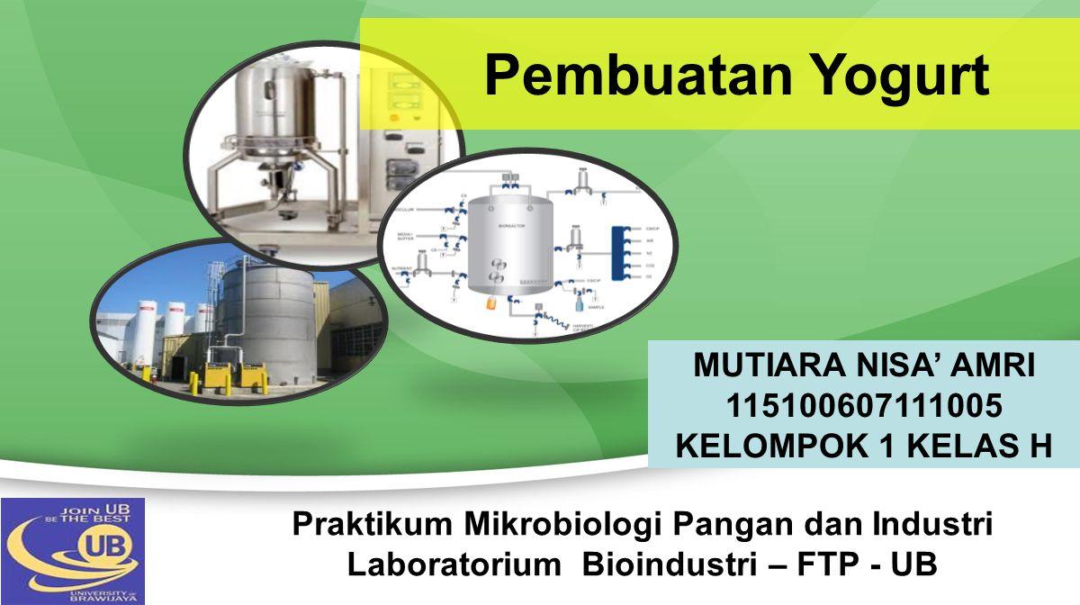 Pembuatan Yogurt Praktikum Mikrobiologi Pangan dan Industri Laboratorium Bioindustri – FTP - UB MUTIARA NISA' AMRI 115100607111005 KELOMPOK 1 KELAS H