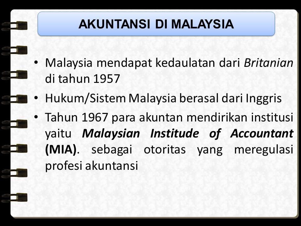 Malaysia mendapat kedaulatan dari Britanian di tahun 1957 Hukum/Sistem Malaysia berasal dari Inggris Tahun 1967 para akuntan mendirikan institusi yaitu Malaysian Institude of Accountant (MIA).