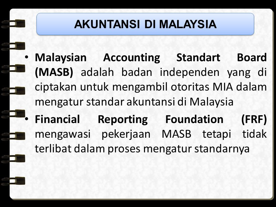 Malaysian Accounting Standart Board (MASB) adalah badan independen yang di ciptakan untuk mengambil otoritas MIA dalam mengatur standar akuntansi di Malaysia Financial Reporting Foundation (FRF) mengawasi pekerjaan MASB tetapi tidak terlibat dalam proses mengatur standarnya AKUNTANSI DI MALAYSIA