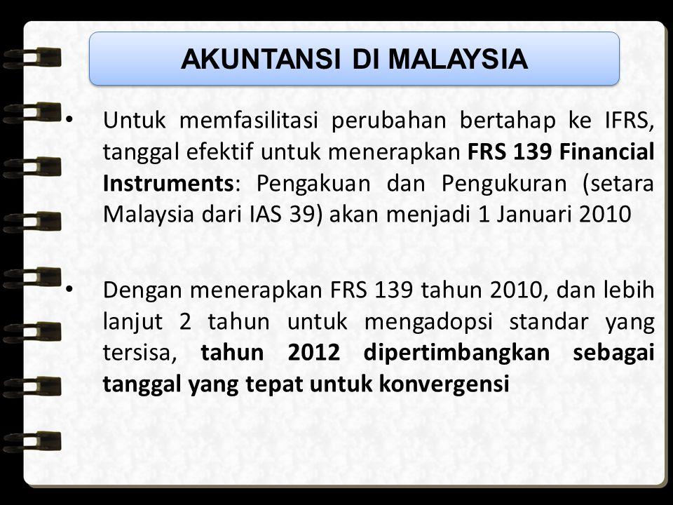 Untuk memfasilitasi perubahan bertahap ke IFRS, tanggal efektif untuk menerapkan FRS 139 Financial Instruments: Pengakuan dan Pengukuran (setara Malaysia dari IAS 39) akan menjadi 1 Januari 2010 Dengan menerapkan FRS 139 tahun 2010, dan lebih lanjut 2 tahun untuk mengadopsi standar yang tersisa, tahun 2012 dipertimbangkan sebagai tanggal yang tepat untuk konvergensi AKUNTANSI DI MALAYSIA
