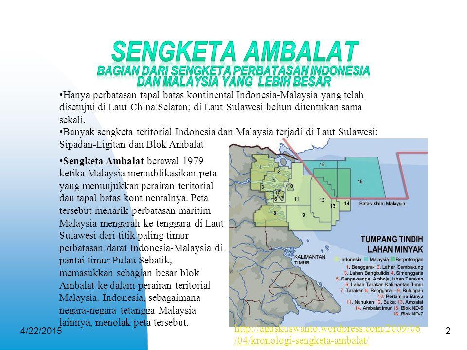 4/22/20152 Hanya perbatasan tapal batas kontinental Indonesia-Malaysia yang telah disetujui di Laut China Selatan; di Laut Sulawesi belum ditentukan s