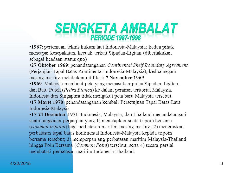 4/22/20153 1967: pertemuan teknis hukum laut Indonesia-Malaysia; kedua pihak mencapai kesepakatan, kecuali terkait Sipadan-Ligitan (diberlakukan sebag