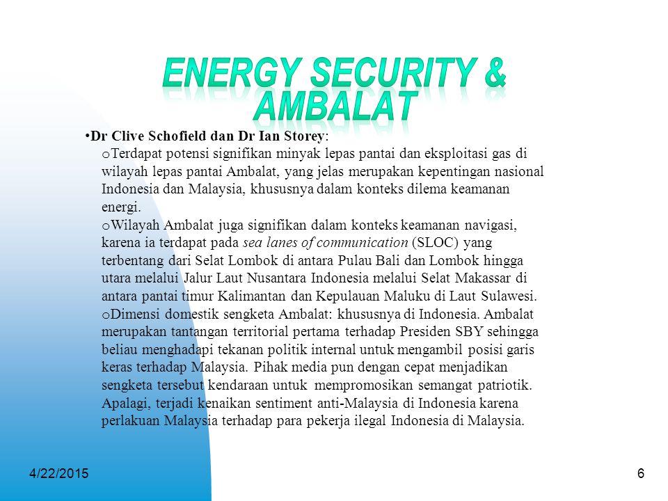 4/22/20156 Dr Clive Schofield dan Dr Ian Storey: o Terdapat potensi signifikan minyak lepas pantai dan eksploitasi gas di wilayah lepas pantai Ambalat