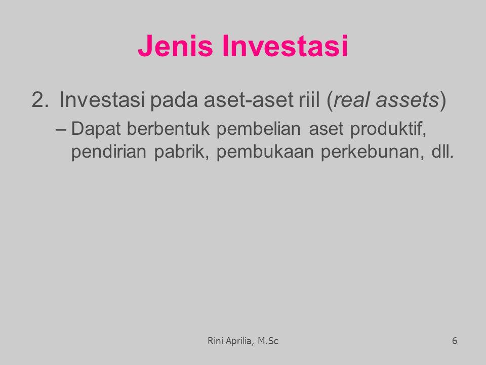 Jenis Investasi 2.Investasi pada aset-aset riil (real assets) –Dapat berbentuk pembelian aset produktif, pendirian pabrik, pembukaan perkebunan, dll.