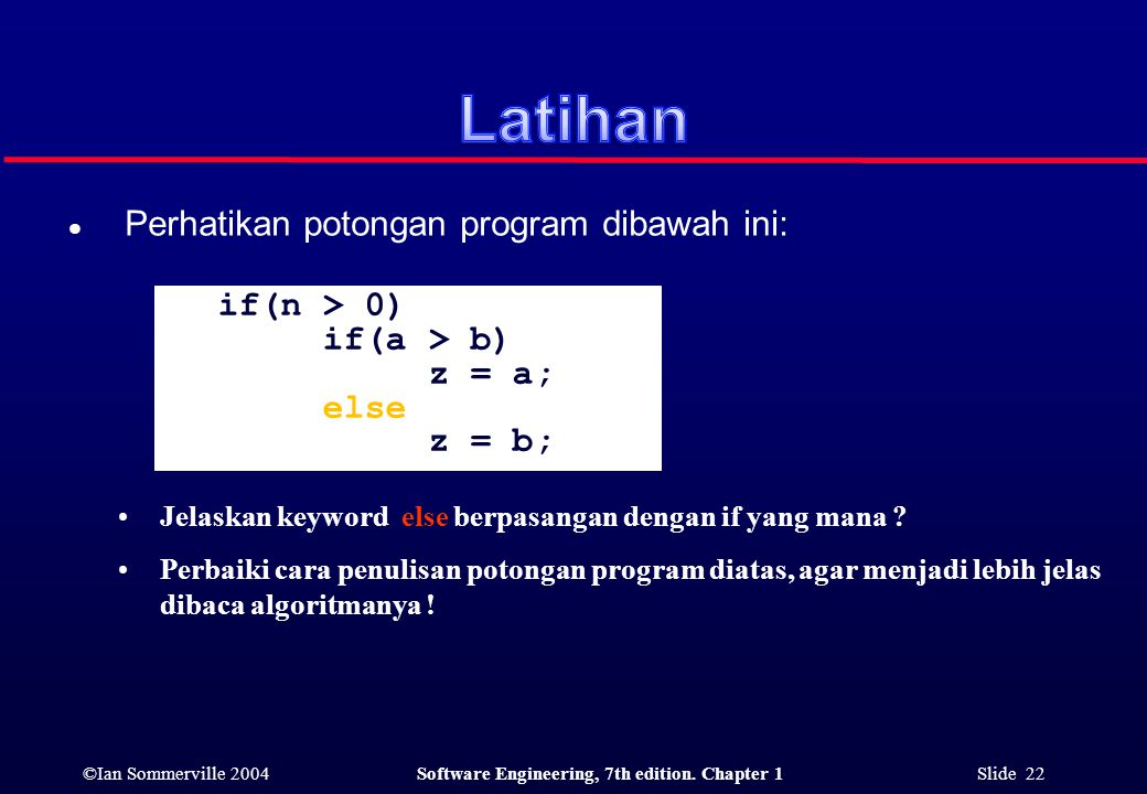 ©Ian Sommerville 2004Software Engineering, 7th edition. Chapter 1 Slide 22 l Perhatikan potongan program dibawah ini: if(n > 0) if(a > b) z = a; else