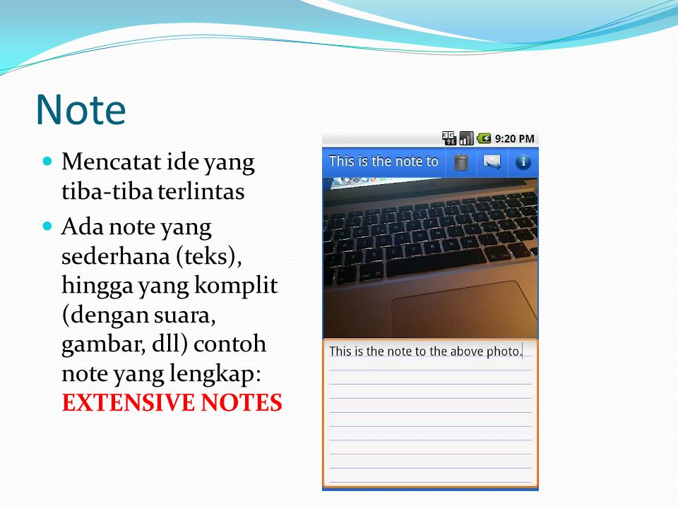 Note Mencatat ide yang tiba-tiba terlintas Ada note yang sederhana (teks), hingga yang komplit (dengan suara, gambar, dll) contoh note yang lengkap: EXTENSIVE NOTES
