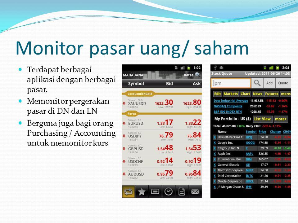 Monitor pasar uang/ saham Terdapat berbagai aplikasi dengan berbagai pasar. Memonitor pergerakan pasar di DN dan LN Berguna juga bagi orang Purchasing