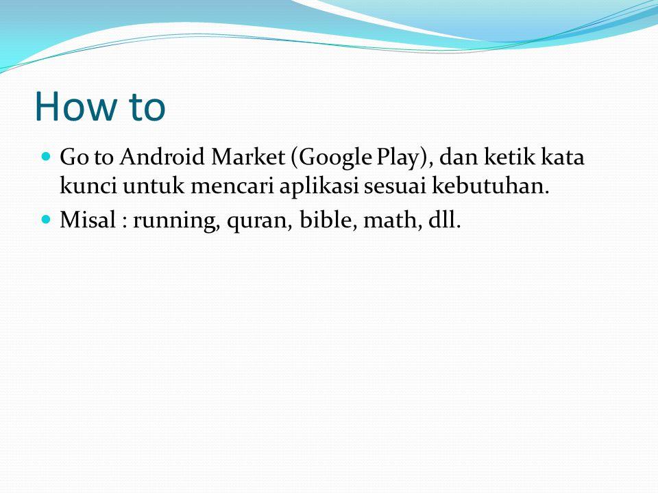 How to Go to Android Market (Google Play), dan ketik kata kunci untuk mencari aplikasi sesuai kebutuhan. Misal : running, quran, bible, math, dll.
