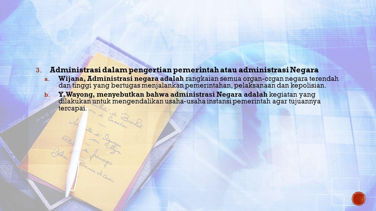 3. Administrasi dalam pengertian pemerintah atau administrasi Negara a. Wijana, Administrasi negara adalah rangkaian semua organ-organ negara terendah