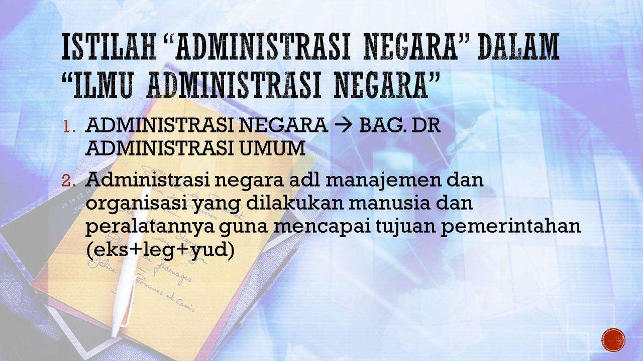 1. ADMINISTRASI NEGARA  BAG. DR ADMINISTRASI UMUM 2. Administrasi negara adl manajemen dan organisasi yang dilakukan manusia dan peralatannya guna me