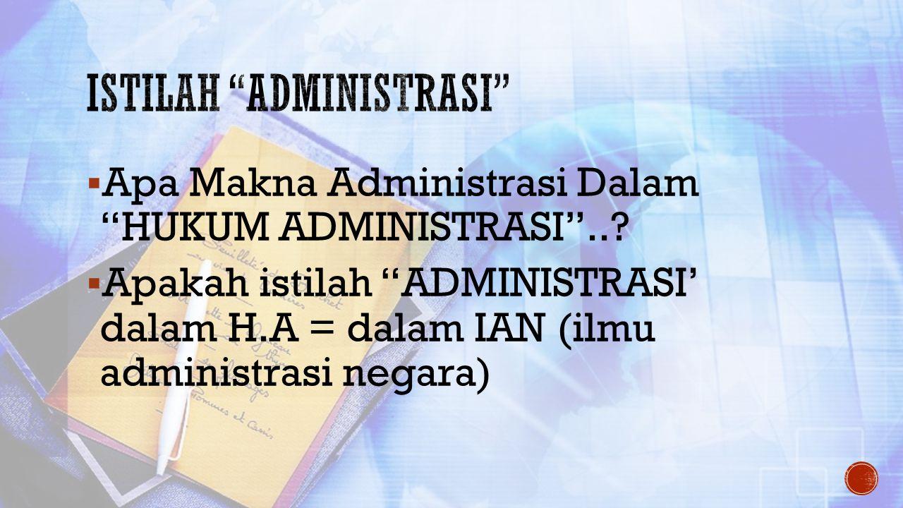 """ Apa Makna Administrasi Dalam """"HUKUM ADMINISTRASI""""..?  Apakah istilah """"ADMINISTRASI' dalam H.A = dalam IAN (ilmu administrasi negara)"""