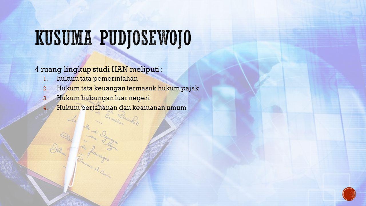 4 ruang lingkup studi HAN meliputi : 1. hukum tata pemerintahan 2. Hukum tata keuangan termasuk hukum pajak 3. Hukum hubungan luar negeri 4. Hukum per