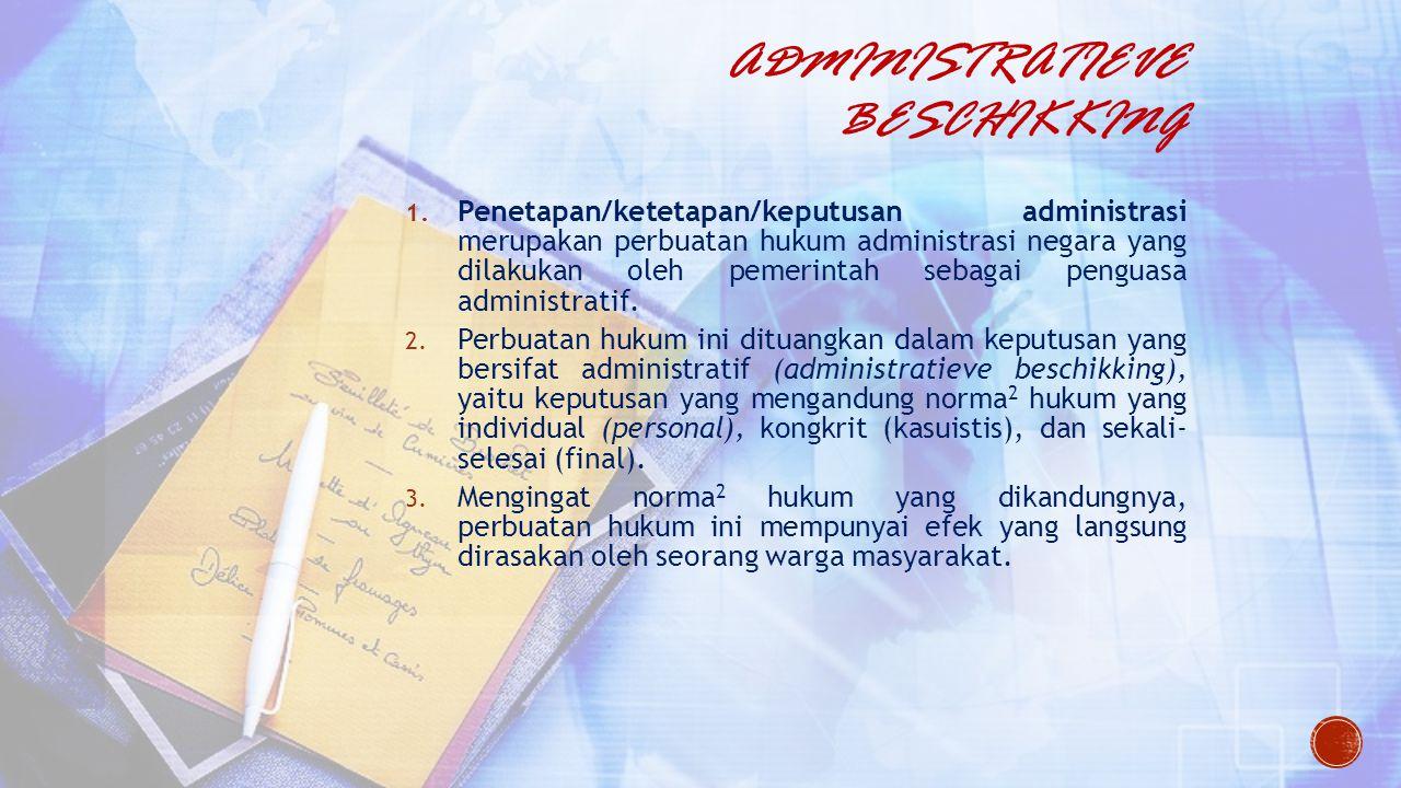 ADMINISTRATIEVE BESCHIKKING 1. Penetapan/ketetapan/keputusan administrasi merupakan perbuatan hukum administrasi negara yang dilakukan oleh pemerintah