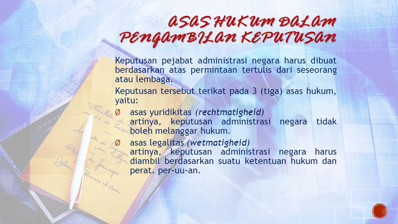 ASAS HUKUM DALAM PENGAMBILAN KEPUTUSAN Keputusan pejabat administrasi negara harus dibuat berdasarkan atas permintaan tertulis dari seseorang atau lem