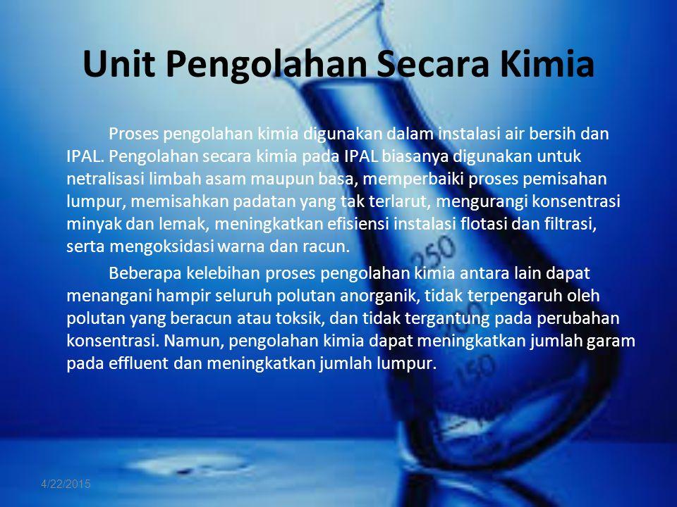 Unit Pengolahan Secara Kimia Proses pengolahan kimia digunakan dalam instalasi air bersih dan IPAL. Pengolahan secara kimia pada IPAL biasanya digunak