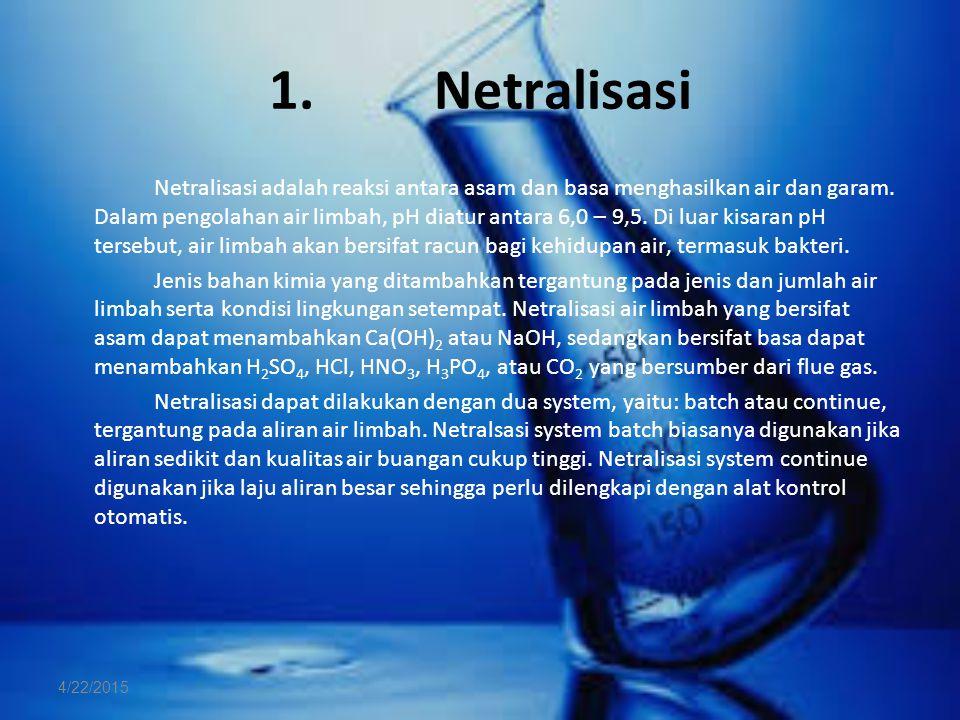 1. Netralisasi Netralisasi adalah reaksi antara asam dan basa menghasilkan air dan garam. Dalam pengolahan air limbah, pH diatur antara 6,0 – 9,5. Di