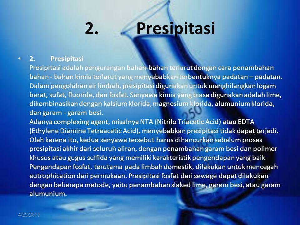 2. Presipitasi 2. Presipitasi Presipitasi adalah pengurangan bahan-bahan terlarut dengan cara penambahan bahan - bahan kimia terlarut yang menyebabkan