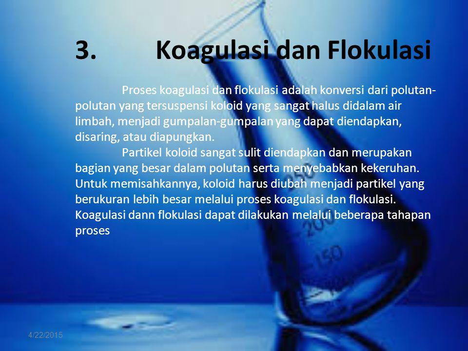 3. Koagulasi dan Flokulasi Proses koagulasi dan flokulasi adalah konversi dari polutan- polutan yang tersuspensi koloid yang sangat halus didalam air