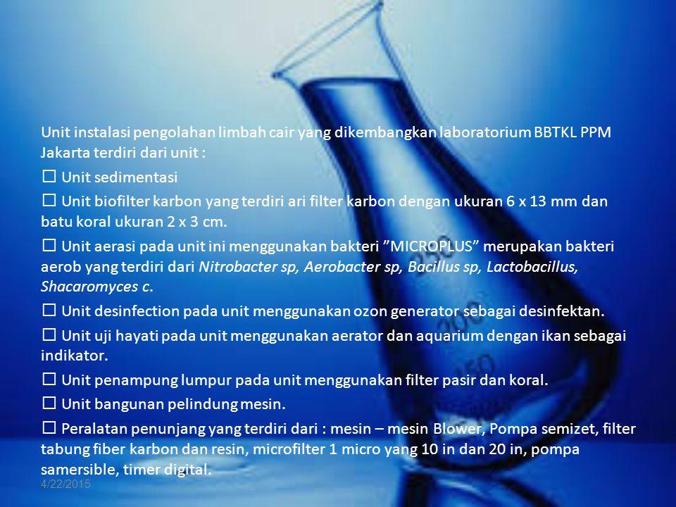 Unit instalasi pengolahan limbah cair yang dikembangkan laboratorium BBTKL PPM Jakarta terdiri dari unit :  Unit sedimentasi  Unit biofilter karbon