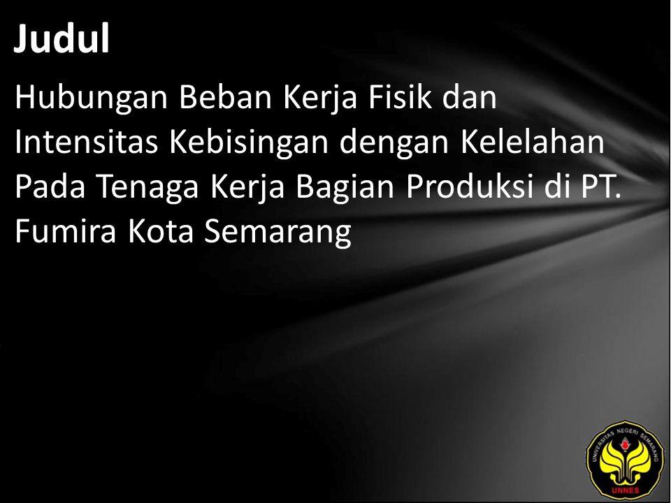 Judul Hubungan Beban Kerja Fisik dan Intensitas Kebisingan dengan Kelelahan Pada Tenaga Kerja Bagian Produksi di PT. Fumira Kota Semarang