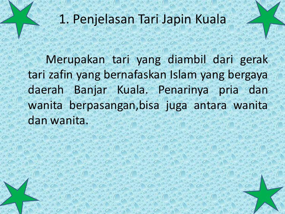 1. Penjelasan Tari Japin Kuala Merupakan tari yang diambil dari gerak tari zafin yang bernafaskan Islam yang bergaya daerah Banjar Kuala. Penarinya pr
