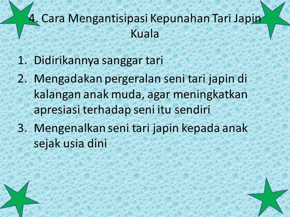 4. Cara Mengantisipasi Kepunahan Tari Japin Kuala 1.Didirikannya sanggar tari 2.Mengadakan pergeralan seni tari japin di kalangan anak muda, agar meni