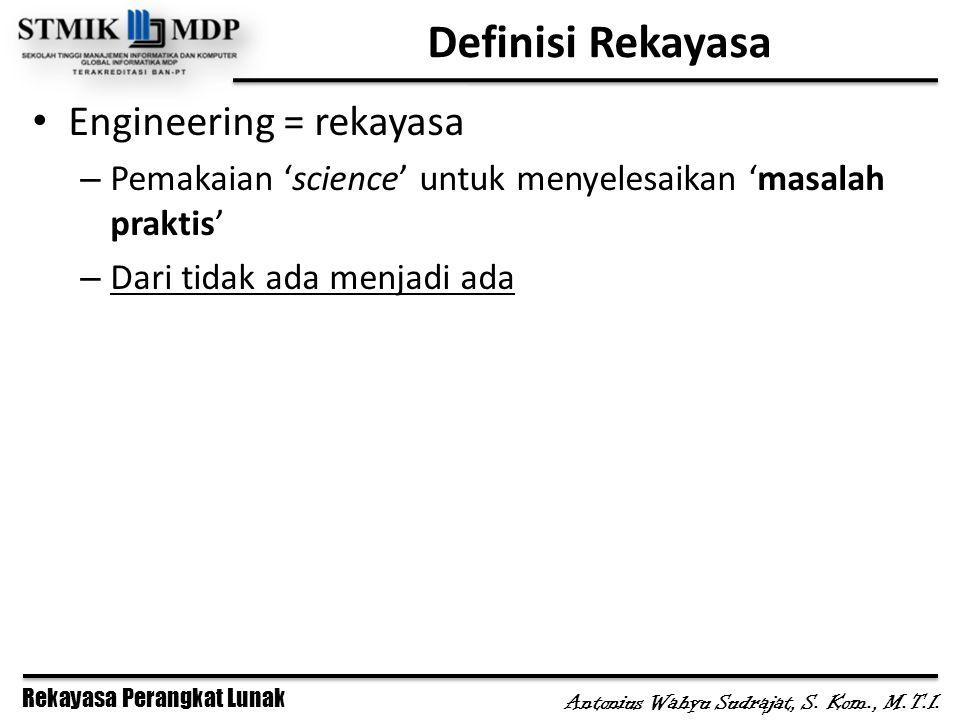 Antonius Wahyu Sudrajat, S. Kom., M.T.I. Definisi Rekayasa Engineering = rekayasa – Pemakaian 'science' untuk menyelesaikan 'masalah praktis' – Dari t