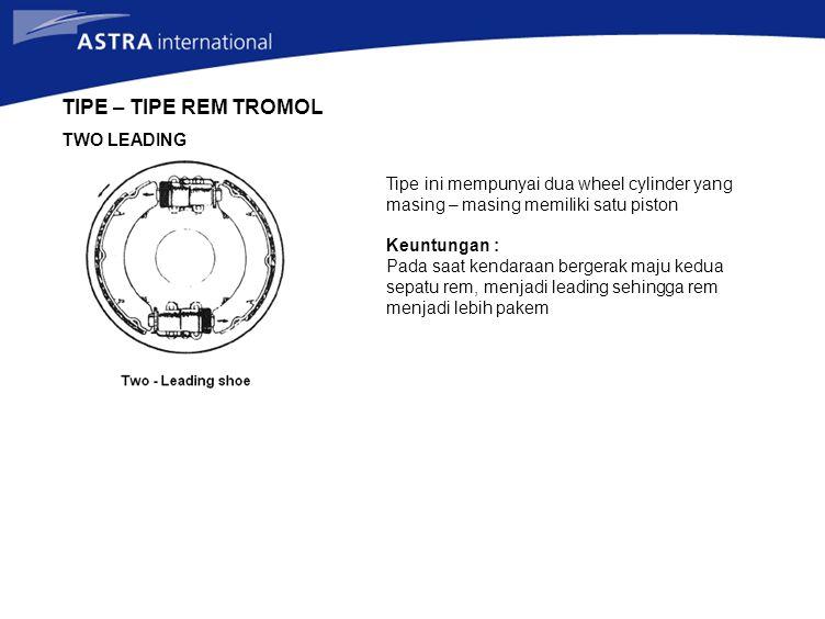 TIPE – TIPE REM TROMOL TWO LEADING Tipe ini mempunyai dua wheel cylinder yang masing – masing memiliki satu piston Keuntungan : Pada saat kendaraan be