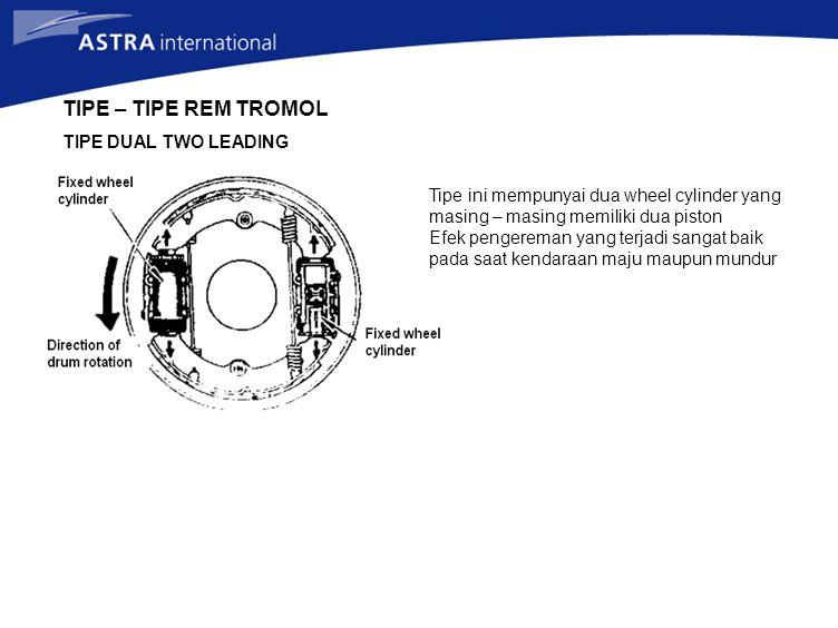TIPE – TIPE REM TROMOL TIPE DUAL TWO LEADING Tipe ini mempunyai dua wheel cylinder yang masing – masing memiliki dua piston Efek pengereman yang terja
