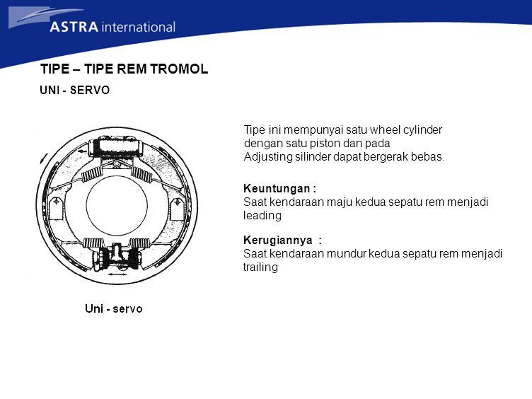 TIPE – TIPE REM TROMOL UNI - SERVO Tipe ini mempunyai satu wheel cylinder dengan satu piston dan pada Adjusting silinder dapat bergerak bebas. Keuntun