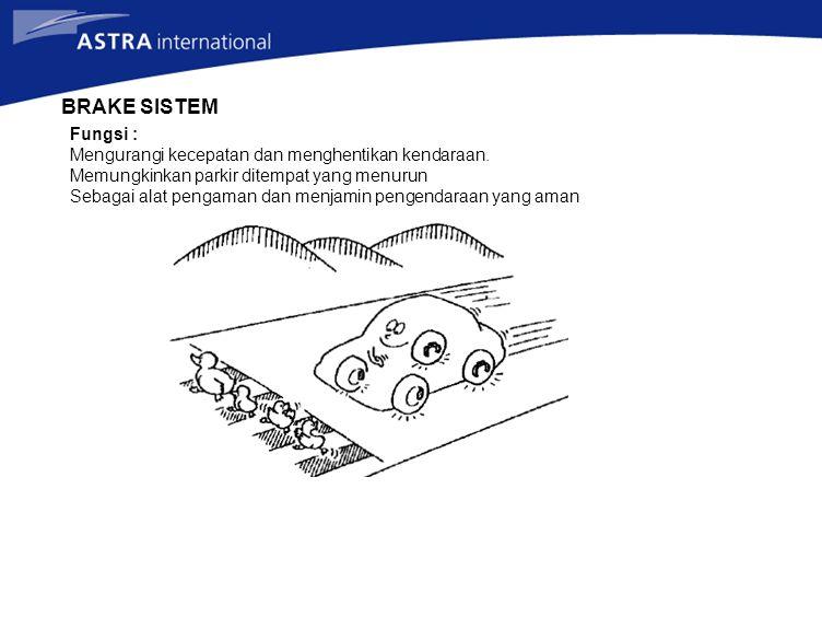 BRAKE SISTEM Fungsi : Mengurangi kecepatan dan menghentikan kendaraan. Memungkinkan parkir ditempat yang menurun Sebagai alat pengaman dan menjamin pe