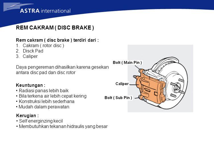 REM CAKRAM ( DISC BRAKE ) Rem cakram ( disc brake ) terdiri dari : 1.Cakram ( rotor disc ) 2.Disck Pad 3.Caliper Daya pengereman dihasilkan karena ges