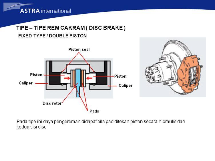 TIPE – TIPE REM CAKRAM ( DISC BRAKE ) FIXED TYPE / DOUBLE PISTON Pada tipe ini daya pengereman didapat bila pad ditekan piston secara hidraulis dari k