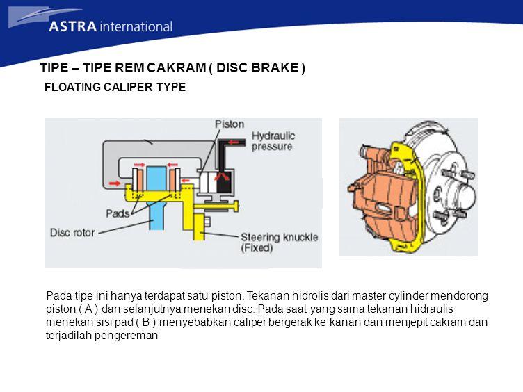 TIPE – TIPE REM CAKRAM ( DISC BRAKE ) FLOATING CALIPER TYPE Pada tipe ini hanya terdapat satu piston. Tekanan hidrolis dari master cylinder mendorong