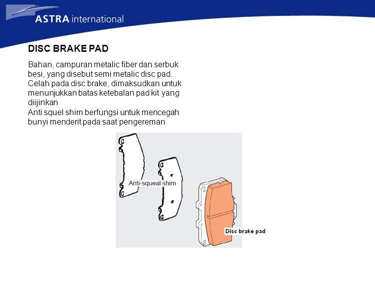 DISC BRAKE PAD Bahan, campuran metalic fiber dan serbuk besi, yang disebut semi metalic disc pad. Celah pada disc brake, dimaksudkan untuk menunjukkan