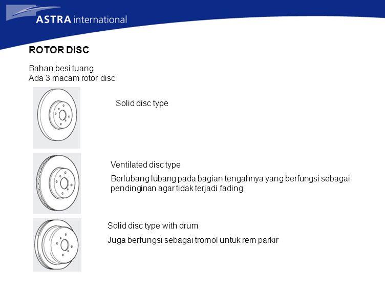ROTOR DISC Bahan besi tuang Ada 3 macam rotor disc Solid disc type Ventilated disc type Berlubang lubang pada bagian tengahnya yang berfungsi sebagai