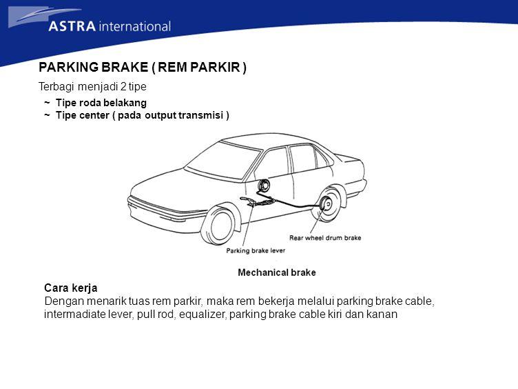 PARKING BRAKE ( REM PARKIR ) Terbagi menjadi 2 tipe ~ Tipe roda belakang ~ Tipe center ( pada output transmisi ) Cara kerja Dengan menarik tuas rem pa