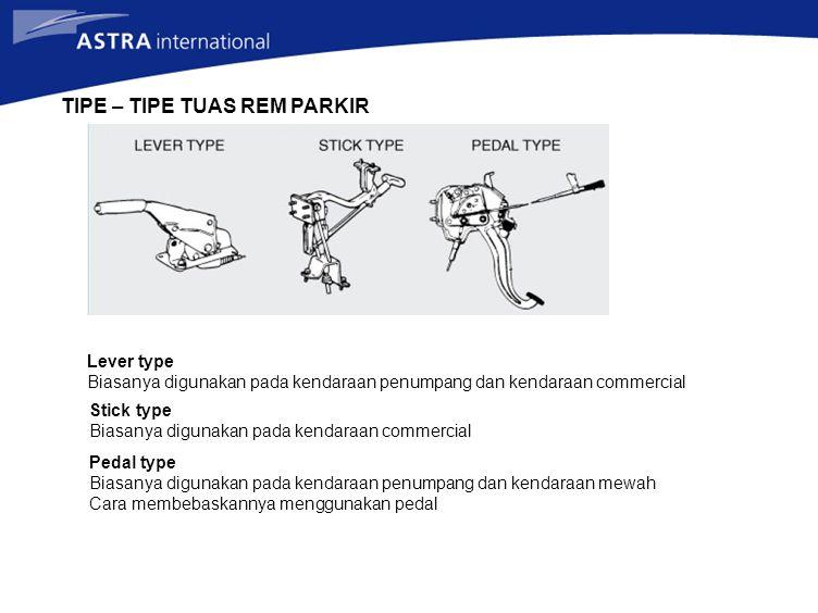 TIPE – TIPE TUAS REM PARKIR Lever type Biasanya digunakan pada kendaraan penumpang dan kendaraan commercial Stick type Biasanya digunakan pada kendara