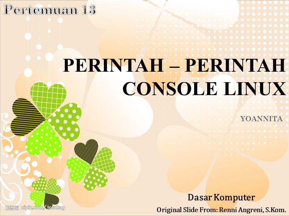 PERINTAH – PERINTAH CONSOLE LINUX YOANNITA Dasar Komputer Original Slide From: Renni Angreni, S.Kom.