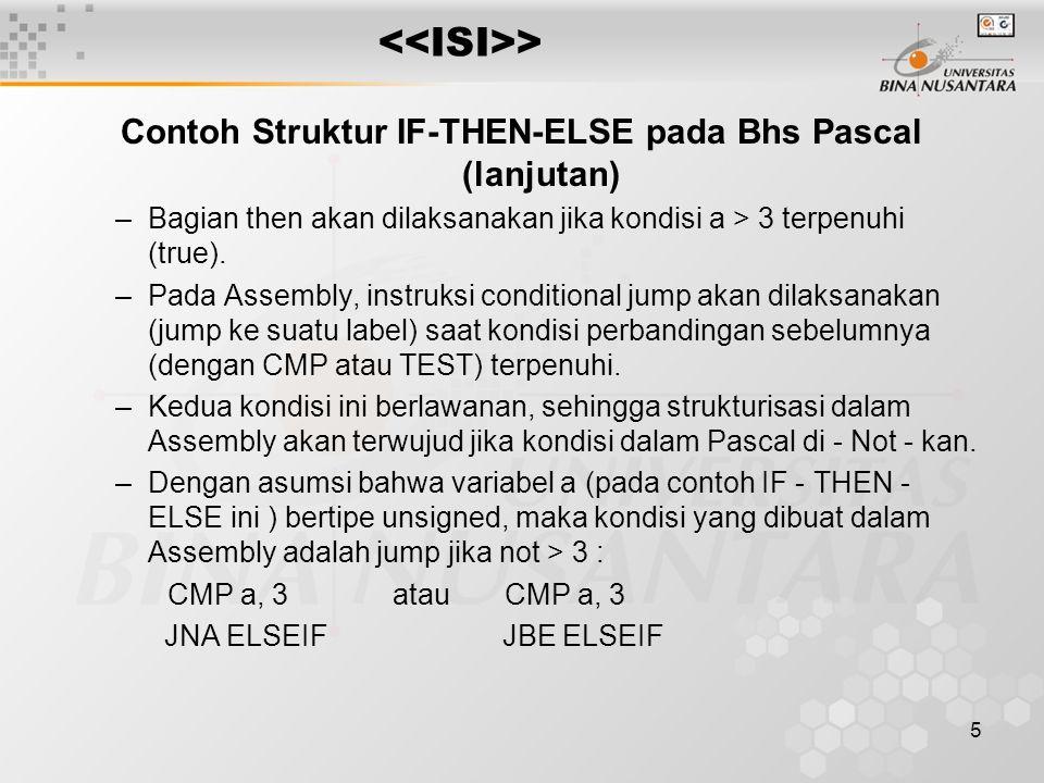 6 > Contoh lengkapnya : CMP a, 3 JNA ELSEIF ---- ---- then part ---- JMP ENDIF ELSEIF: ---- ---- else part ---- ENDIF: next statement ATAU : CMP a, 3 JLE ELSEIF ---- ---- then part ---- JMP ENDIF ELSEIF: ---- ---- else part ---- ENDIF: next statement