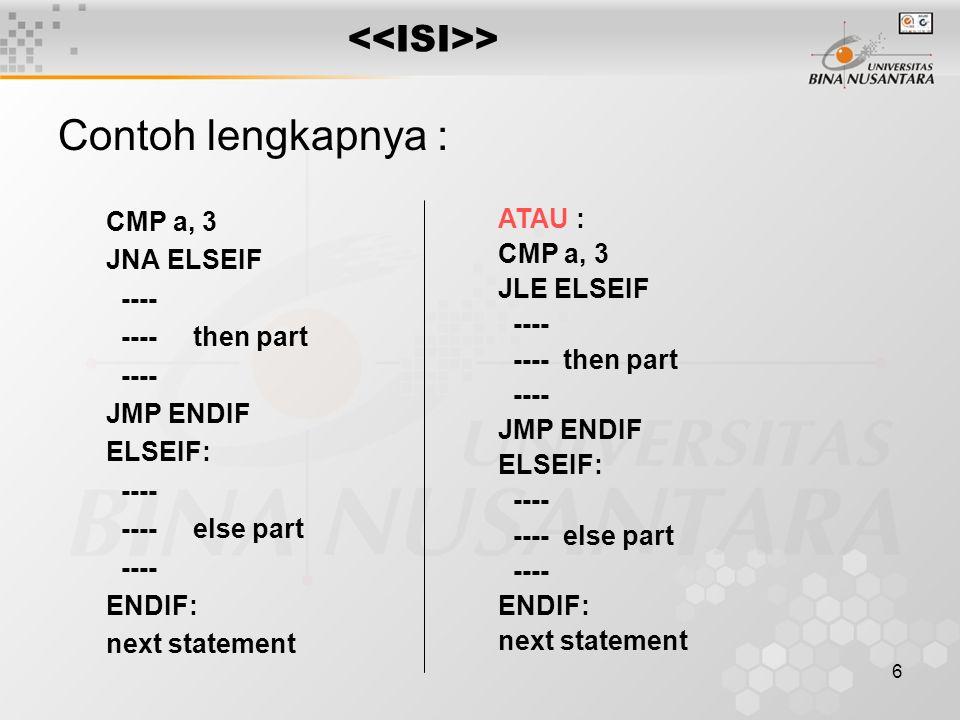 7 > Pascal: case a of 3 : inc (a); 4 : dec (a); 5 : inc (b); else dec (b); end; Next statement; Kerangka CASE - ELSE Assembly : CMP a, 3 JNE Cmp2 INC a JMP ENDCASE Cmp2: CMP a, 4 JNE Cmp3 DEC a JMP ENDCASE Cmp3: CMP a, 5 JNE ENDCASE INC B JMP ENDCASE ELSECASE: DEC B ENDCASE : next statement