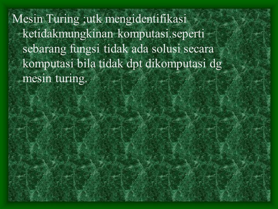 Mesin Turing ;utk mengidentifikasi ketidakmungkinan komputasi.seperti sebarang fungsi tidak ada solusi secara komputasi bila tidak dpt dikomputasi dg