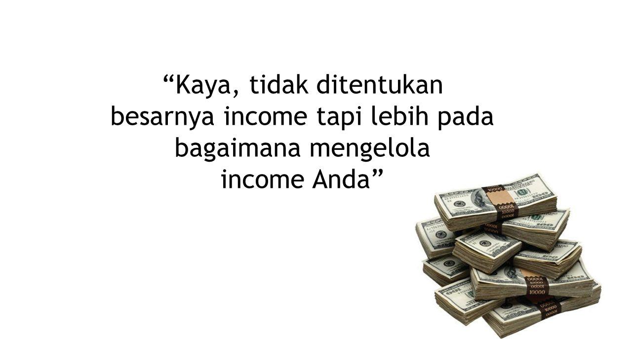 """""""Kaya, tidak ditentukan besarnya income tapi lebih pada bagaimana mengelola income Anda"""""""