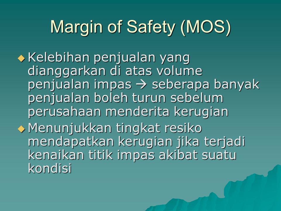 Margin of Safety (MOS)  Kelebihan penjualan yang dianggarkan di atas volume penjualan impas  seberapa banyak penjualan boleh turun sebelum perusahaan menderita kerugian  Menunjukkan tingkat resiko mendapatkan kerugian jika terjadi kenaikan titik impas akibat suatu kondisi