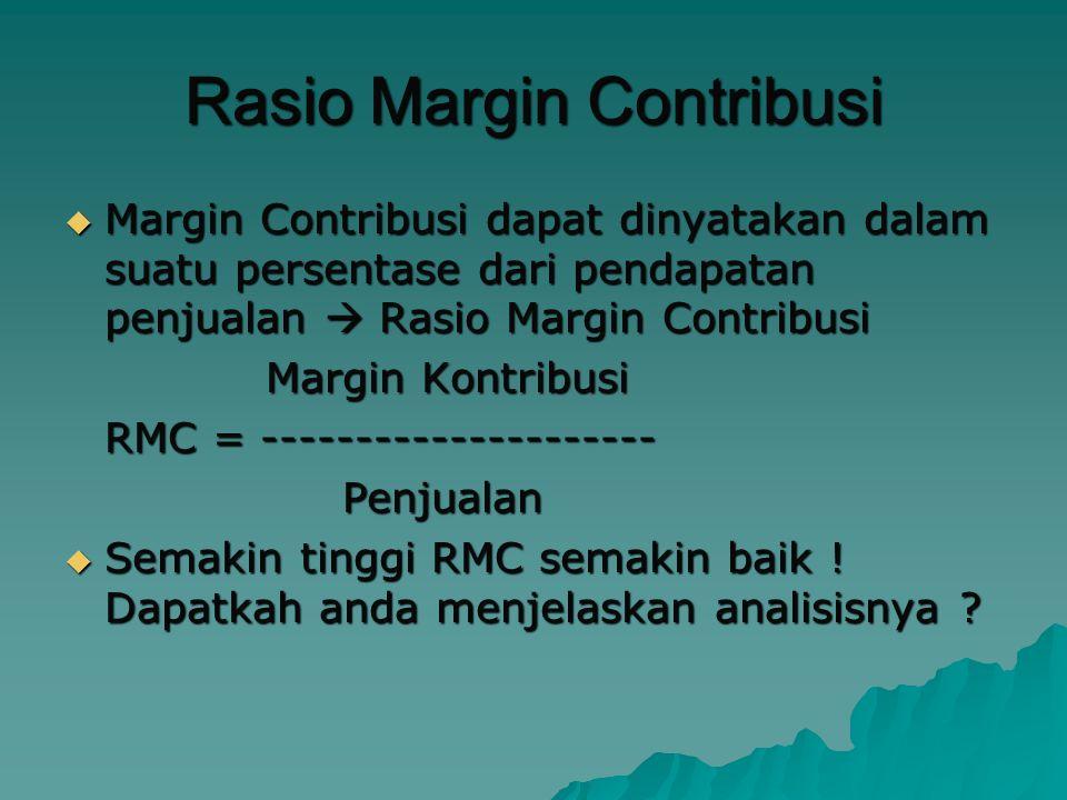 Rasio Margin Contribusi  Margin Contribusi dapat dinyatakan dalam suatu persentase dari pendapatan penjualan  Rasio Margin Contribusi Margin Kontribusi Margin Kontribusi RMC = --------------------- Penjualan Penjualan  Semakin tinggi RMC semakin baik .