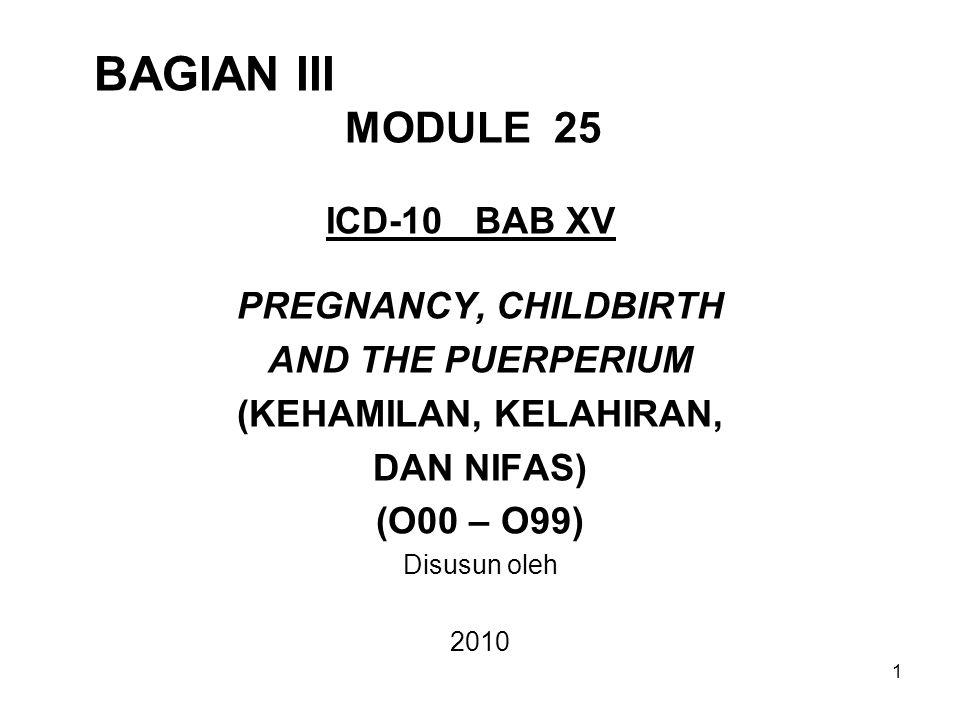 1 BAGIAN III MODULE 25 ICD-10 BAB XV PREGNANCY, CHILDBIRTH AND THE PUERPERIUM (KEHAMILAN, KELAHIRAN, DAN NIFAS) (O00 – O99) Disusun oleh 2010