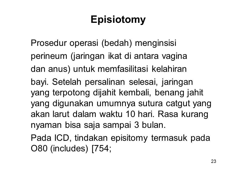 Episiotomy Prosedur operasi (bedah) menginsisi perineum (jaringan ikat di antara vagina dan anus) untuk memfasilitasi kelahiran bayi. Setelah persalin